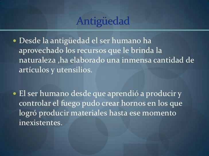 Antigüedad<br />Desde la antigüedad el ser humano ha aprovechado los recursos que le brinda la naturaleza ,ha elaborado un...
