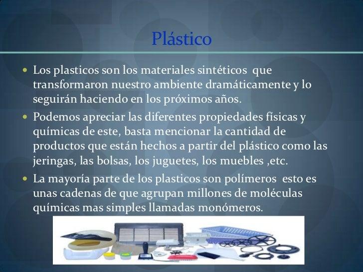 Plástico<br />Los plasticos son los materiales sintéticos  que transformaron nuestro ambiente dramáticamente y lo seguirán...