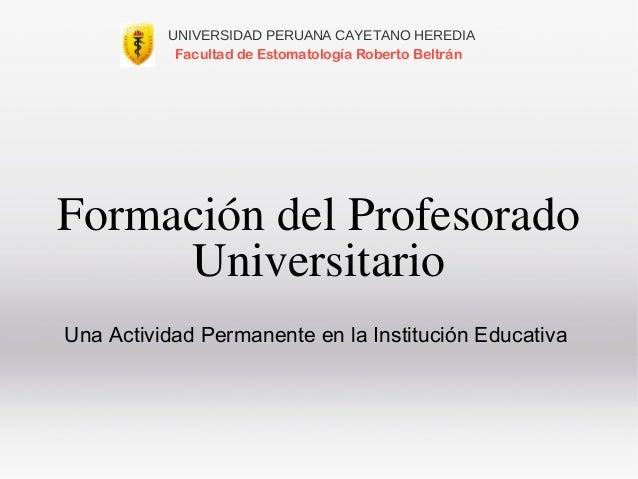 Formación del Profesorado Universitario Una Actividad Permanente en la Institución Educativa UNIVERSIDAD PERUANA CAYETANO ...