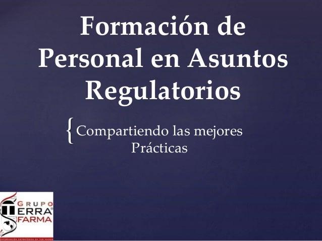 { Formación de Personal en Asuntos Regulatorios Compartiendo las mejores Prácticas