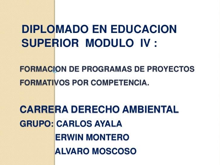 DIPLOMADO EN EDUCACIONSUPERIOR MODULO IV :FORMACION DE PROGRAMAS DE PROYECTOSFORMATIVOS POR COMPETENCIA.CARRERA DERECHO AM...
