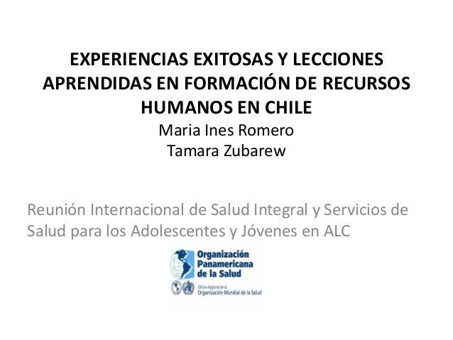 EXPERIENCIAS EXITOSAS Y LECCIONES APRENDIDAS EN FORMACIÓN DE RECURSOS HUMANOS EN CHILE Maria Ines Romero Tamara Zubarew Re...