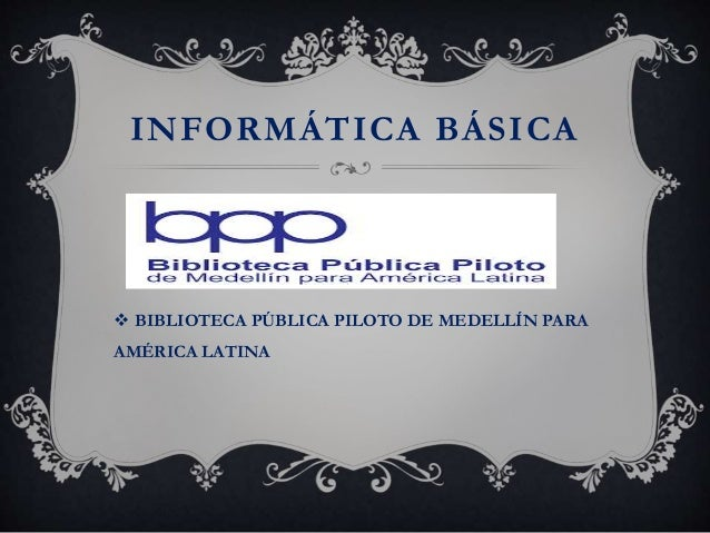 INFORMÁTICA BÁSICA  BIBLIOTECA PÚBLICA PILOTO DE MEDELLÍN PARA AMÉRICA LATINA