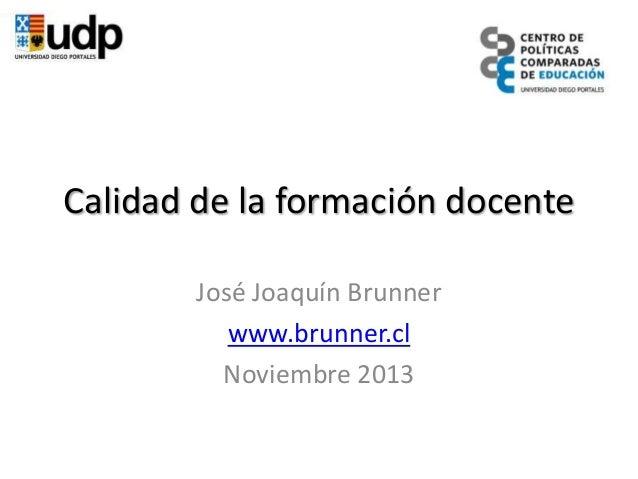 Calidad de la formación docente José Joaquín Brunner www.brunner.cl Noviembre 2013