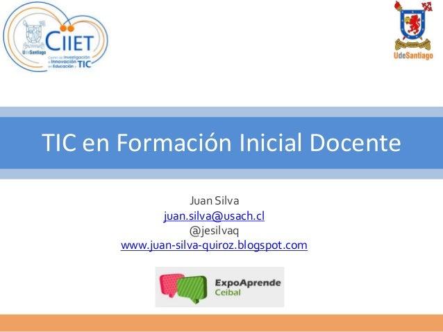 TIC en Formación Inicial Docente                   Juan Silva              juan.silva@usach.cl                   @jesilvaq...