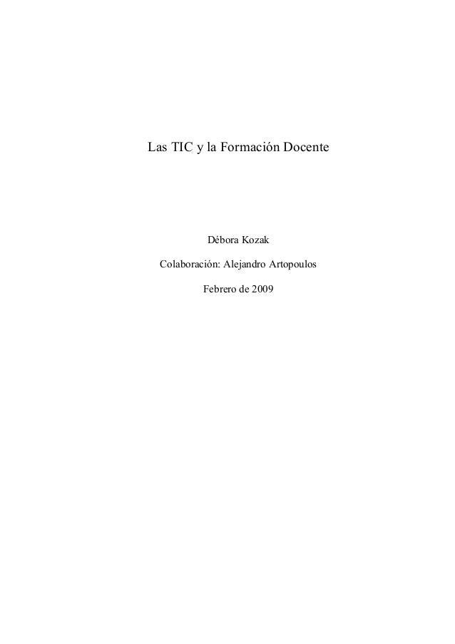 Las TIC y la Formación Docente  Débora Kozak  Colaboración: Alejandro Artopoulos  Febrero de 2009
