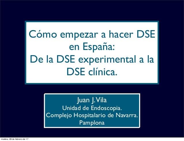 Cómo empezar a hacer DSE en España: De la DSE experimental a la DSE clínica. Juan J.Vila Unidad de Endoscopia. Complejo Ho...
