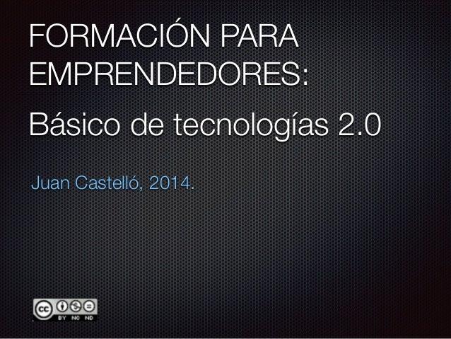 FORMACIÓN PARA EMPRENDEDORES: Juan Castelló, 2014. Básico de tecnologías 2.0