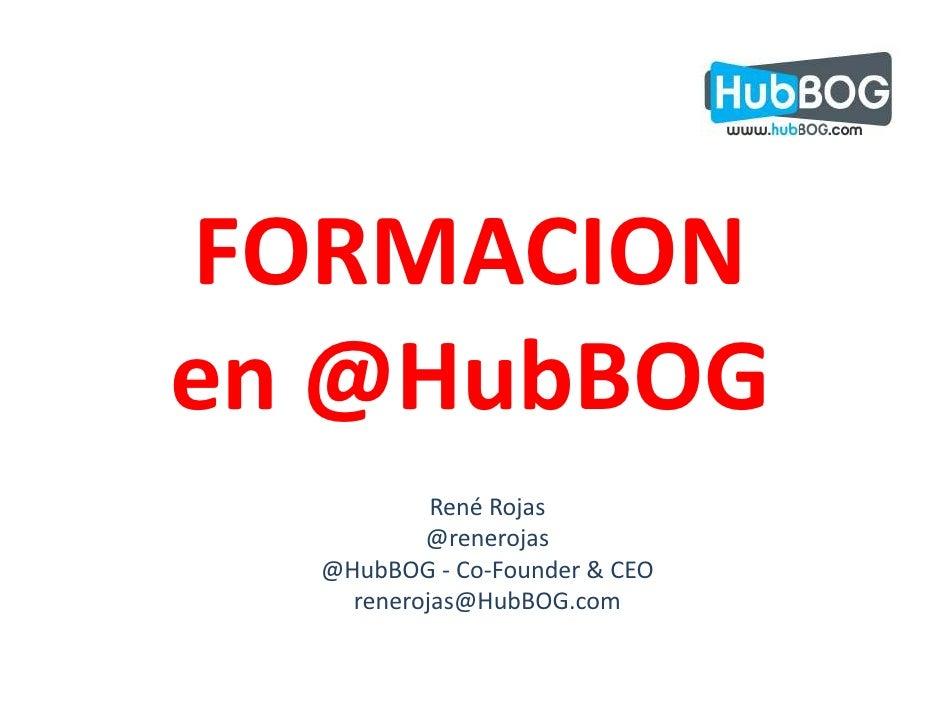 FORMACIONen @HubBOG           René Rojas          @renerojas  @HubBOG - Co-Founder & CEO    renerojas@HubBOG.com