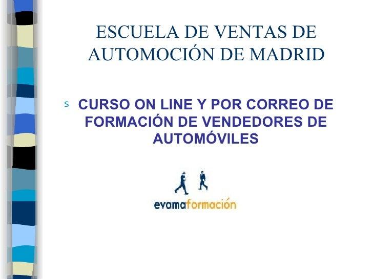 ESCUELA DE VENTAS DE AUTOMOCIÓN DE MADRID <ul><li>CURSO ON LINE Y POR CORREO DE FORMACIÓN DE VENDEDORES DE AUTOMÓVILES </l...