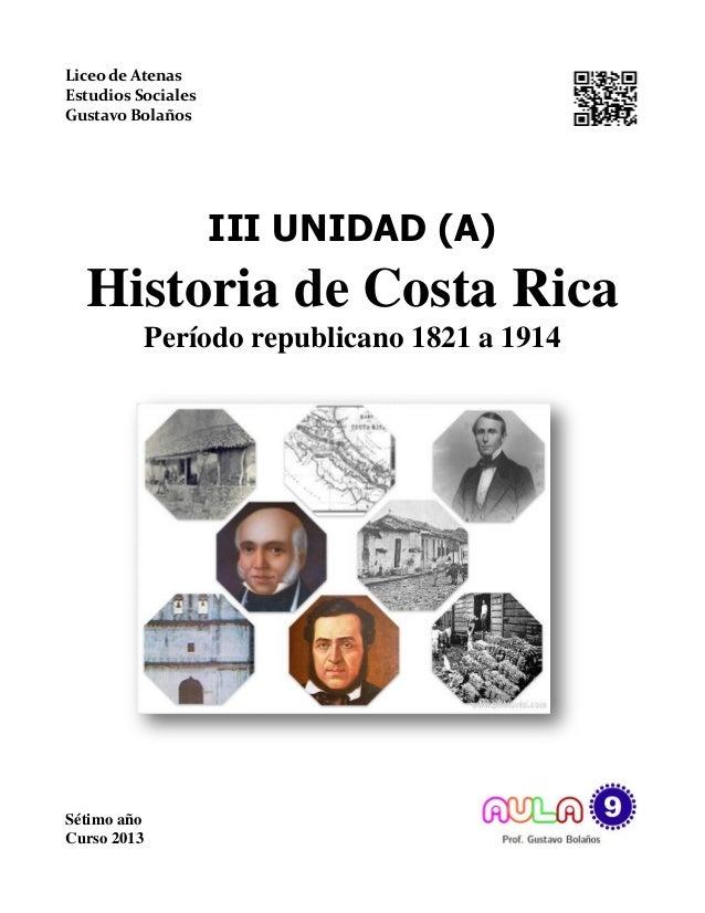 Liceo de Atenas Estudios Sociales Gustavo Bolaños III UNIDAD (A) Historia de Costa Rica Período republicano 1821 a 1914 Sé...
