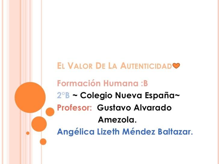 EL VALOR DE LA AUTENTICIDADFormación Humana :B2°B ~ Colegio Nueva España~Profesor: Gustavo Alvarado          Amezola.Angél...