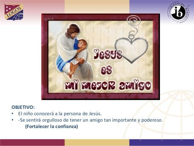 OBJETIVO:  •  El niño conocerá a la persona de Jesús.  •  -Se sentirá orgulloso de tener un amigo tan importante y poderos...