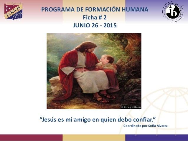 """PROGRAMA DE FORMACIÓN HUMANA Ficha # 2 JUNIO 26 - 2015 """"Jesús es mi amigo en quien debo confiar."""" Coordinado por Sofía Alv..."""