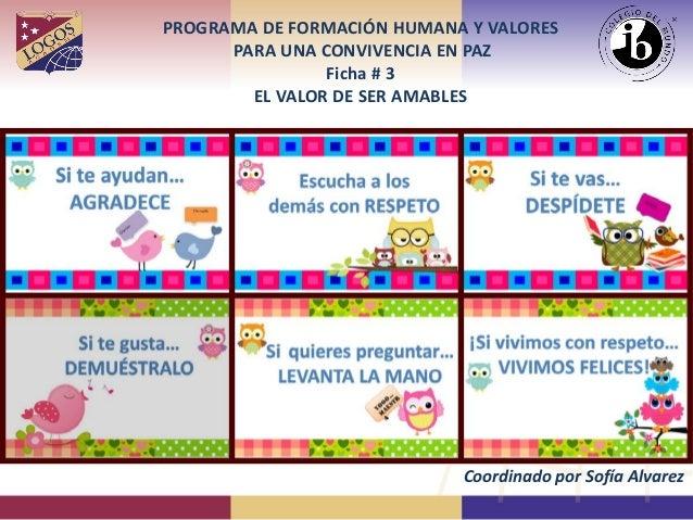 PROGRAMA DE FORMACIÓN HUMANA Y VALORES PARA UNA CONVIVENCIA EN PAZ Ficha # 3 EL VALOR DE SER AMABLES Coordinado por Sofía ...