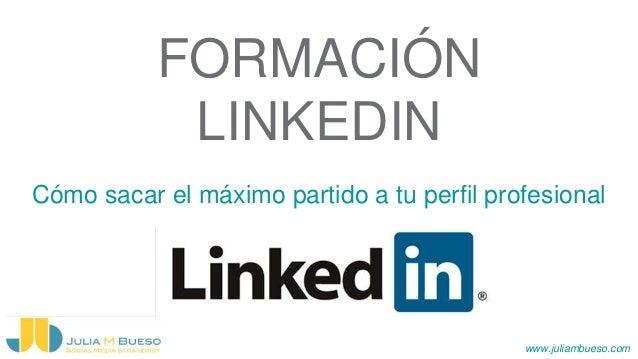 www.juliambueso.com FORMACIÓN LINKEDIN Cómo sacar el máximo partido a tu perfil profesional
