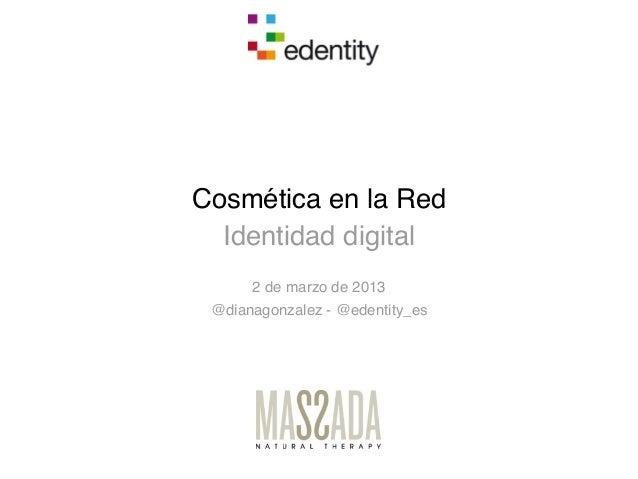 Cosmética en la Red  Identidad digital      2 de marzo de 2013 @dianagonzalez - @edentity_es