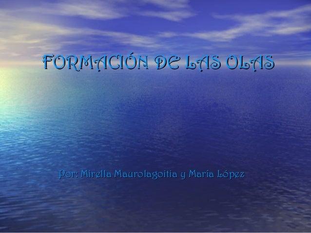 FORMACIÓN DE LAS OLAS  Por: Mirella Maurolagoitia y María López