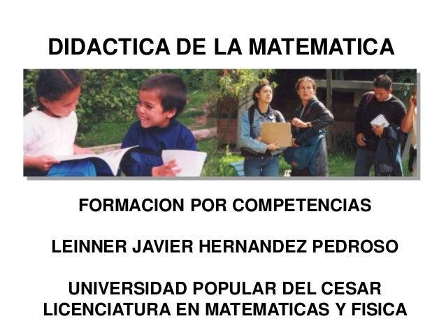 FORMACION POR COMPETENCIAS LEINNER JAVIER HERNANDEZ PEDROSO UNIVERSIDAD POPULAR DEL CESAR LICENCIATURA EN MATEMATICAS Y FI...