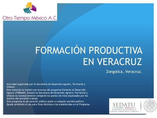 FORMACIÓN PRODUCTIVA EN VERACRUZ Zongolica, Veracruz. Actividad auspiciada por la Secretaría de Desarrollo Agrario, Territ...