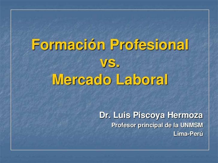 Formación Profesionalvs.Mercado Laboral<br />Dr. Luis Piscoya Hermoza<br />Profesor principal de la UNMSM<br />Lima-Perú<b...