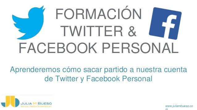 www.juliambueso.co FORMACIÓN TWITTER & FACEBOOK PERSONAL Aprenderemos cómo sacar partido a nuestra cuenta de Twitter y Fac...