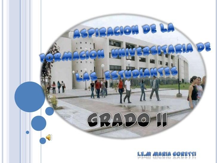 •Conocer la motivación referente a la aspiraciónuniversitaria de las estudiantes de la I.E.M. MaríaGoretti.               ...