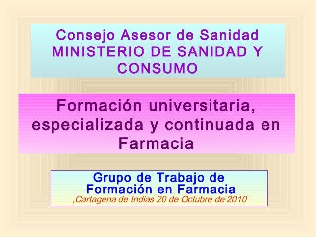 Consejo Asesor de Sanidad MINISTERIO DE SANIDAD Y CONSUMO Grupo de Trabajo de Formación en Farmacia ,Cartagena de Indias 2...