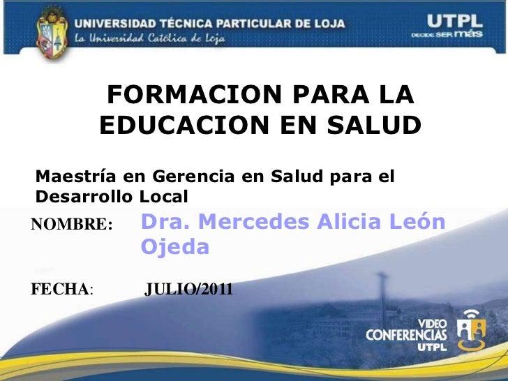 FORMACION PARA LA EDUCACION EN SALUD<br />Maestría en Gerencia en Salud para el Desarrollo Local<br />Dra. Mercedes Alicia...