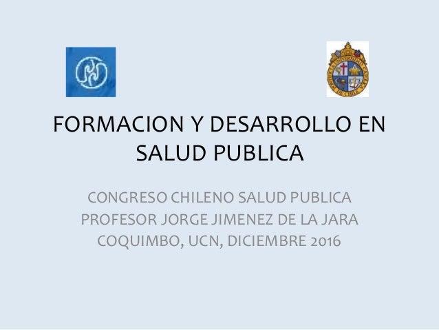 FORMACION Y DESARROLLO EN SALUD PUBLICA CONGRESO CHILENO SALUD PUBLICA PROFESOR JORGE JIMENEZ DE LA JARA COQUIMBO, UCN, DI...