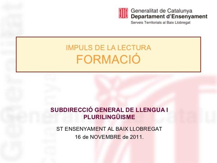 IMPULS DE LA LECTURA FORMACIÓ SUBDIRECCIÓ GENERAL DE LLENGUA I PLURILINGÜISME ST ENSENYAMENT AL BAIX LLOBREGAT 16 de NOVEM...