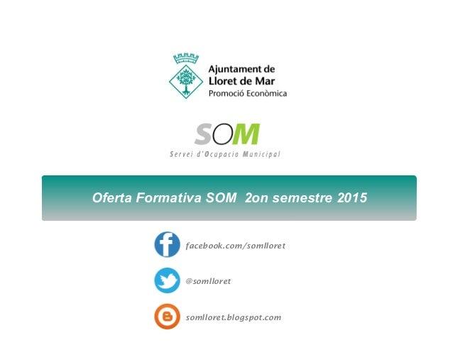 Oferta Formativa SOM 2on semestre 2015 facebook.com/somlloret @somlloret somlloret.blogspot.com