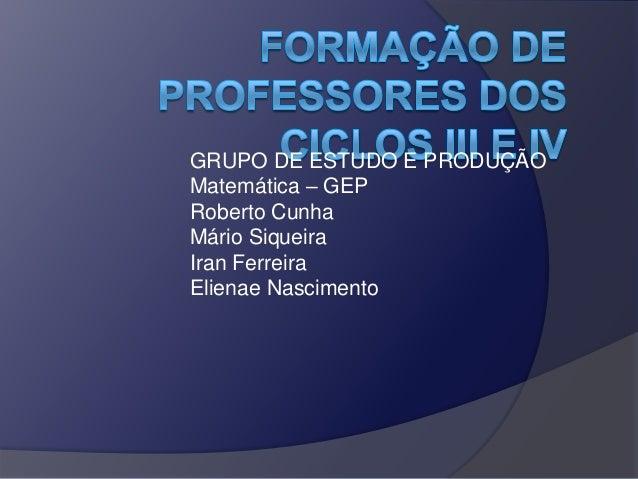 GRUPO DE ESTUDO E PRODUÇÃO Matemática – GEP Roberto Cunha Mário Siqueira Iran Ferreira Elienae Nascimento