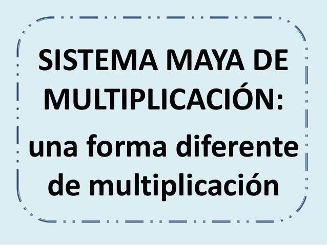 SISTEMA MAYA DE  MULTIPLICACIÓN:  una forma diferente  de multiplicación