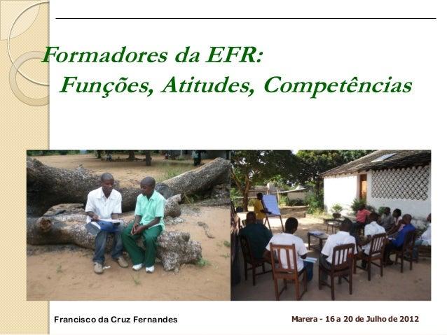 Marera - 16 a 20 de Julho de 2012  Formadores da EFR:  Funções, Atitudes, Competências  Francisco da Cruz Fernandes