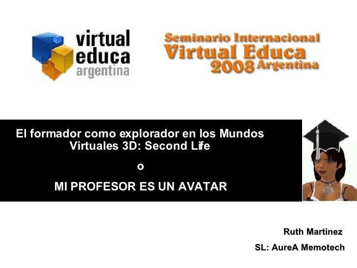 o MI PROFESOR ES UN AVATAR Ruth Martínez  SL: AureA Memotech El formador como explorador en los Mundos Virtuales 3D: Secon...