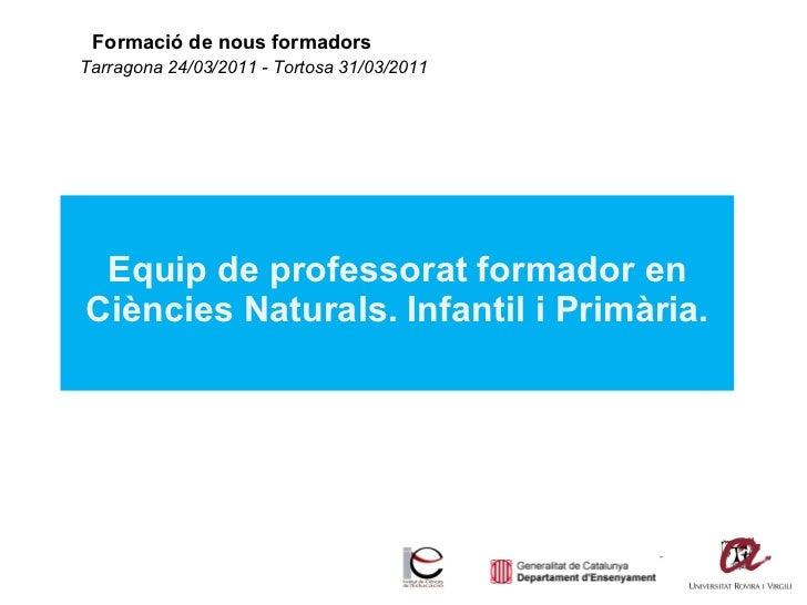 Formació de nous formadors Equip de professorat formador en Ciències Naturals. Infantil i Primària. Tarragona 24/03/2011 -...