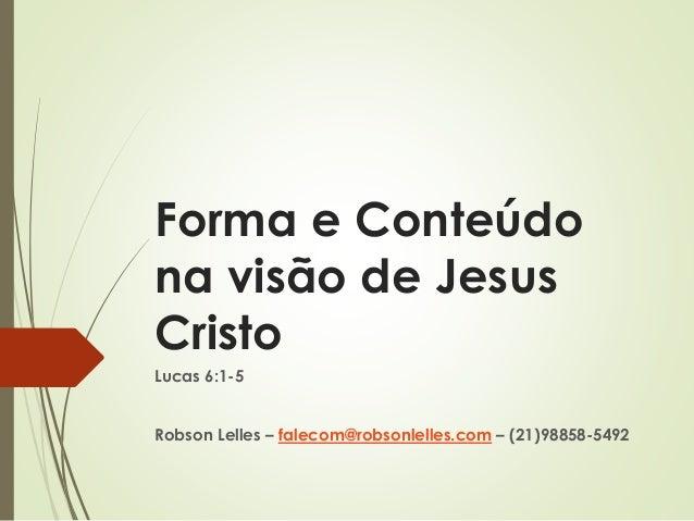 Forma e Conteúdo na visão de Jesus Cristo Lucas 6:1-5 Robson Lelles – falecom@robsonlelles.com – (21)98858-5492