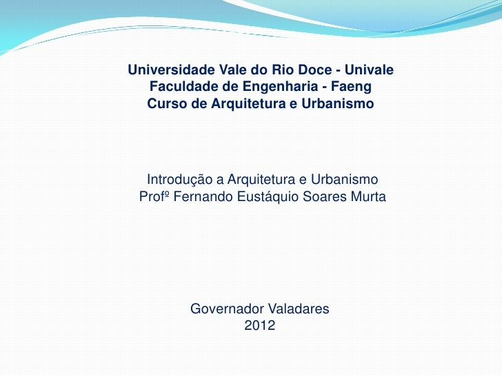 Universidade Vale do Rio Doce - Univale   Faculdade de Engenharia - Faeng  Curso de Arquitetura e Urbanismo  Introdução a ...