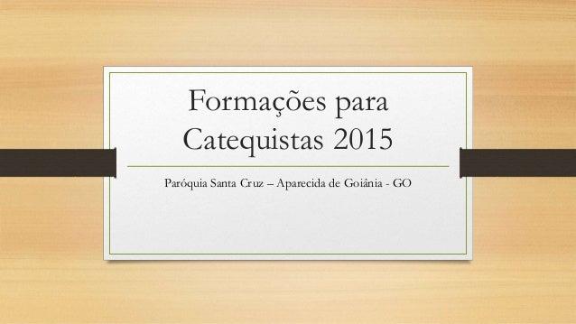 Formações para Catequistas 2015 Paróquia Santa Cruz – Aparecida de Goiânia - GO