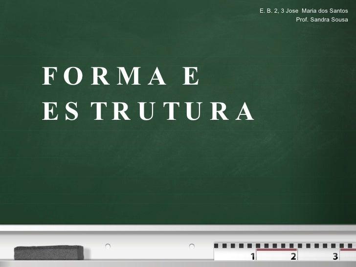 FORMA E ESTRUTURA E. B. 2, 3 Jose  Maria dos Santos Prof. Sandra Sousa