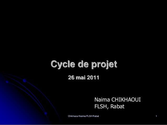 Cycle de projet   26 mai 2011                         Naima CHIKHAOUI                         FLSH, Rabat   Chikhaoui Naim...