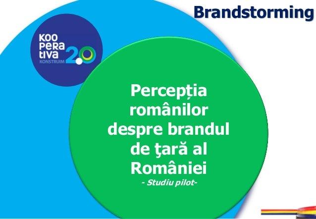KONSTRUIM KONSTRUIM Brandstorming Percepția românilor despre brandul de ţară al României - Studiu pilot-