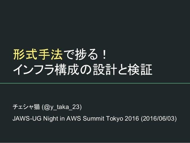 形式手法で捗る! インフラ構成の設計と検証 チェシャ猫 (@y_taka_23) JAWS-UG Night in AWS Summit Tokyo 2016 (2016/06/03)