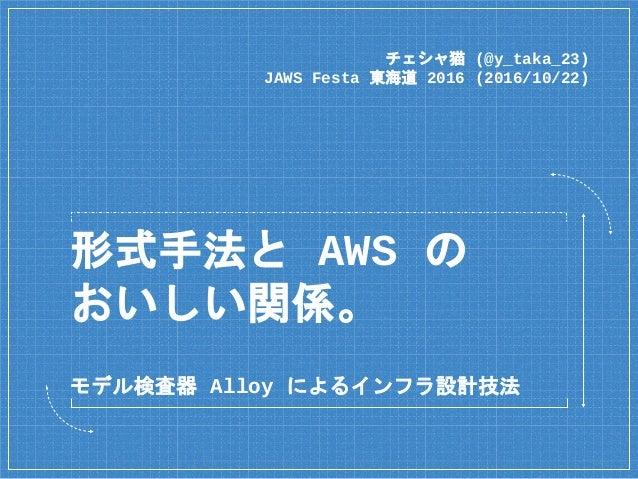 形式手法と AWS の おいしい関係。 チェシャ猫 (@y_taka_23) JAWS Festa 東海道 2016 (2016/10/22) モデル検査器 Alloy によるインフラ設計技法