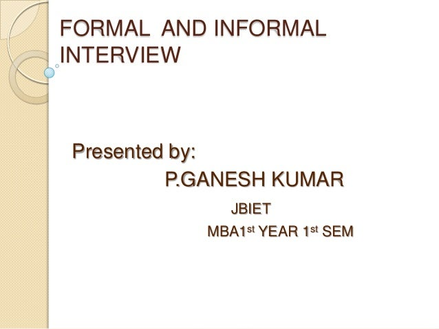 FORMAL AND INFORMAL INTERVIEW  Presented by: P.GANESH KUMAR JBIET MBA1st YEAR 1st SEM