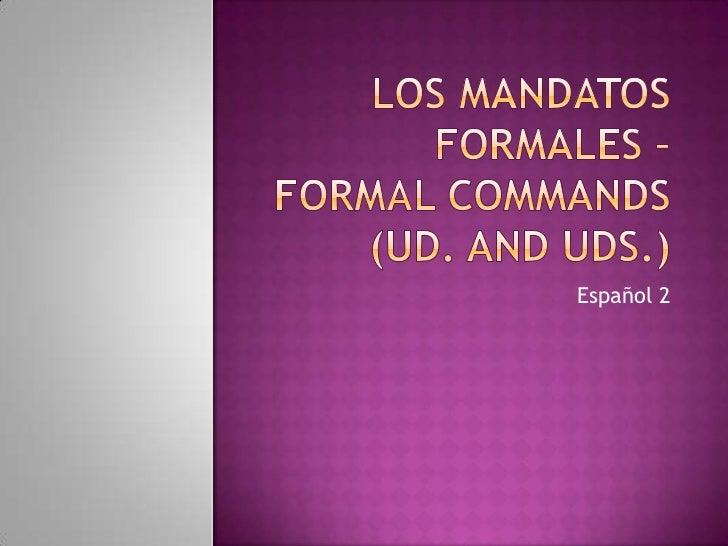 Los mandatos formales –Formal Commands(Ud. And Uds.)<br />Español 2<br />