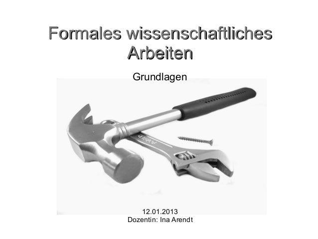 Formales wissenschaftliches         Arbeiten          Grundlagen            12.01.2013         Dozentin: Ina Arendt