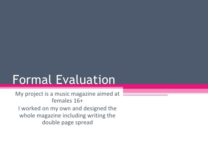 Formal Evaluation  My project is a music magazine aimed at females 16+ I worked on my own and designed the whole magazine ...