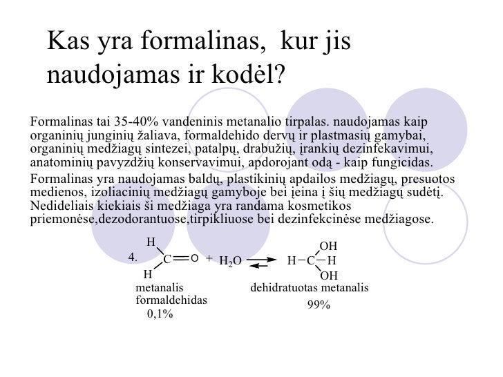 Kas yra formalinas, kur jis  naudojamas ir kodėl?Formalinas tai 35-40% vandeninis metanalio tirpalas. naudojamas kaiporgan...